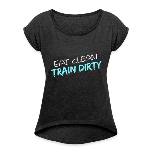 Eat Clean - Train Dirty - Frauen T-Shirt mit gerollten Ärmeln