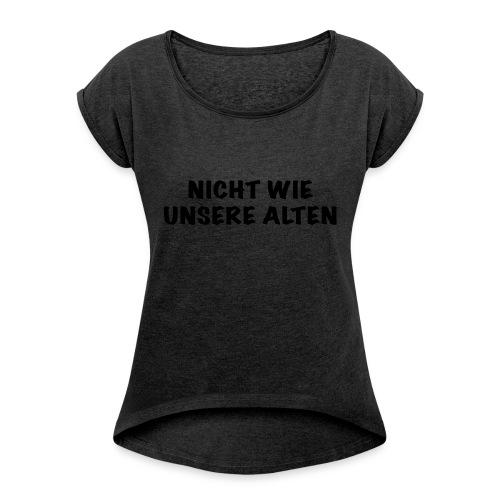 Nicht wie unsere alten - Frauen T-Shirt mit gerollten Ärmeln