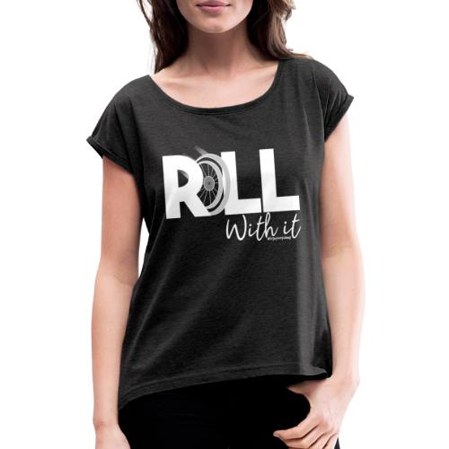 Amy's 'Roll with it' design (white text) - Women's T-Shirt with rolled up sleeves
