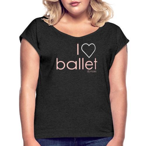 i love ballet - Vrouwen T-shirt met opgerolde mouwen
