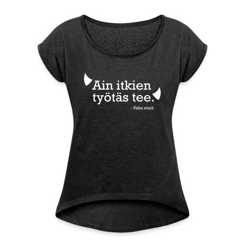 Ain itkien työtäs tee - Naisten T-paita, jossa rullatut hihat