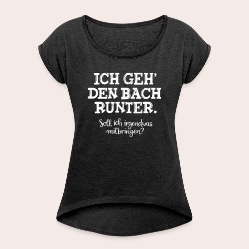 Ich geh' den Bach runter... - Frauen T-Shirt mit gerollten Ärmeln