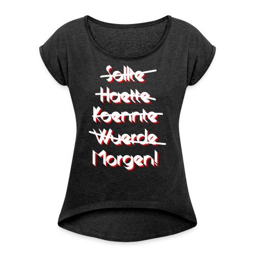 Auf jeden Fall Morgen! - Frauen T-Shirt mit gerollten Ärmeln