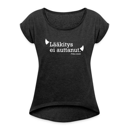Lääkitys ei auttanut - Naisten T-paita, jossa rullatut hihat