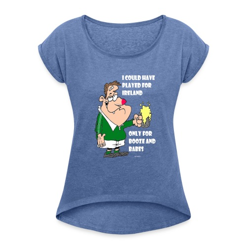 I COULD HAVE PLAYED FOR IRELAND ONLY FOR BOOZE - Women's T-Shirt with rolled up sleeves