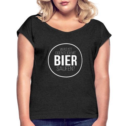 Was ist eigentlich mit Bier saufen? - Frauen T-Shirt mit gerollten Ärmeln