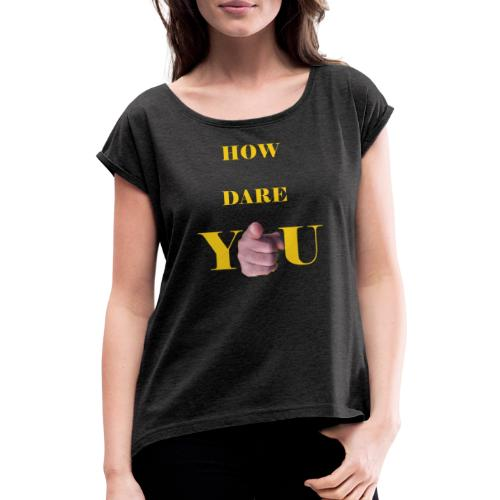 How dare you - Women's T-Shirt with rolled up sleeves