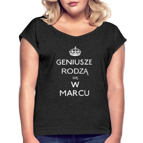 GENIUSZE RODZĄ SIĘ W MARCU - Koszulka damska z lekko podwiniętymi rękawami