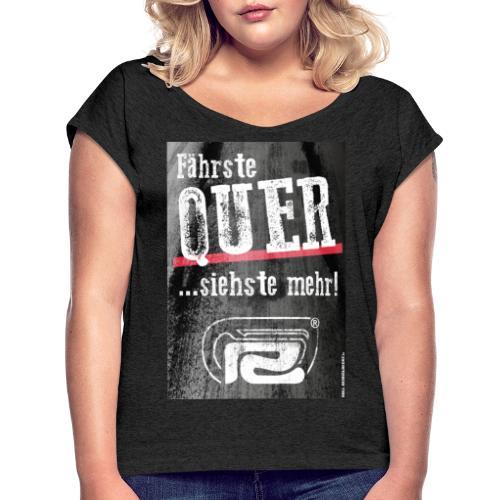 Fährste Quer - siehste mehr! - Frauen T-Shirt mit gerollten Ärmeln