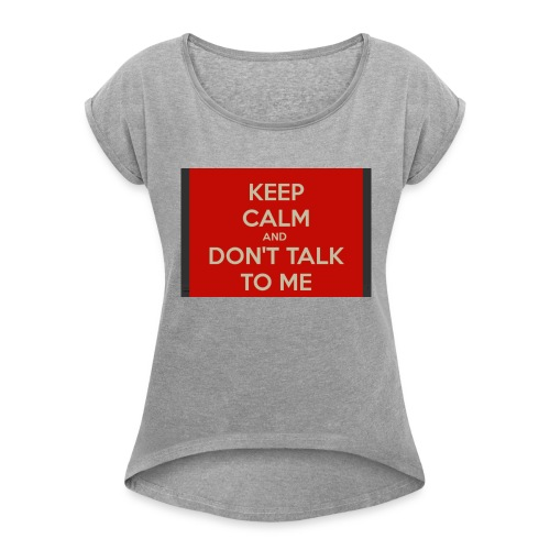 Don't Talk to me - Women's T-Shirt with rolled up sleeves