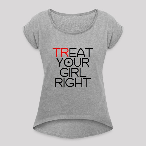 Treat Your Girl Right - Vrouwen T-shirt met opgerolde mouwen