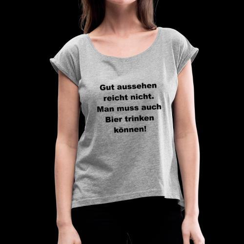 Man muss auch Bier trinken können - Frauen T-Shirt mit gerollten Ärmeln