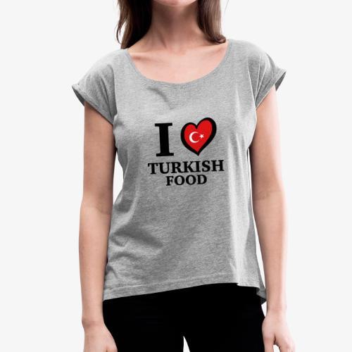 i love turkish food - Turkey Türkei Türkiye SHIRT - Frauen T-Shirt mit gerollten Ärmeln