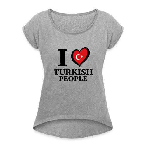 I love turkish people - Turkey Türkei Türkiye - Frauen T-Shirt mit gerollten Ärmeln