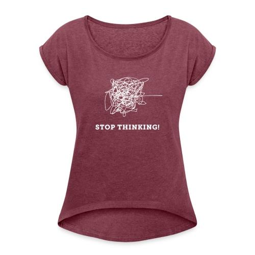 Stop Thinking - Frauen T-Shirt mit gerollten Ärmeln