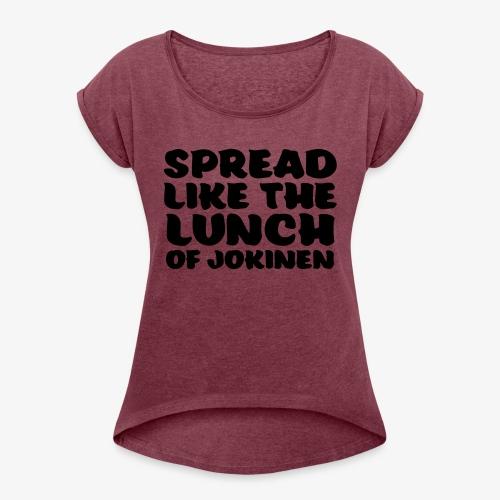 spread like the lunch of jokinen - Naisten T-paita, jossa rullatut hihat