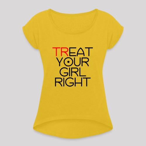 Treat Your Girl Right - Vrouwen T-shirt met opgerolde mouwen