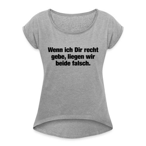 Wenn ich Dir recht gebe... (Spruch) - Frauen T-Shirt mit gerollten Ärmeln
