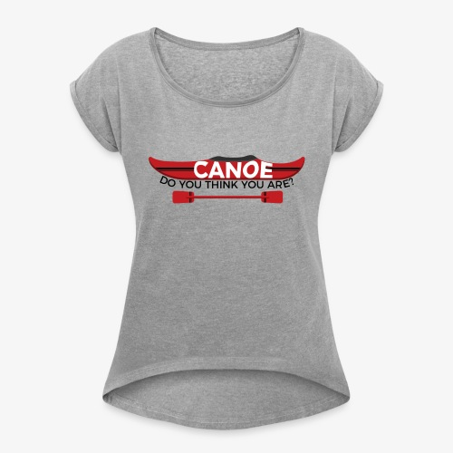Canoe Do You Think You Are? - Women's T-Shirt with rolled up sleeves