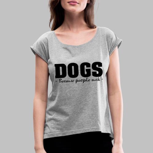 DOGS - BECAUSE PEOPLE SUCK - Frauen T-Shirt mit gerollten Ärmeln