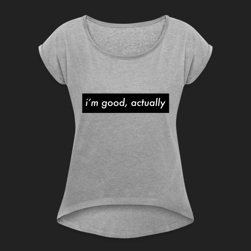 i'm good actually - Women's T-Shirt with rolled up sleeves