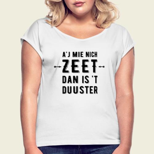 A'j mie nich zeet dan is 't duuster - Vrouwen T-shirt met opgerolde mouwen