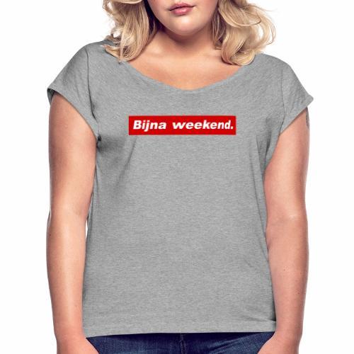 Bijna weekend. - Vrouwen T-shirt met opgerolde mouwen