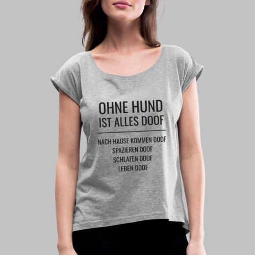 OHNE HUND IST ALLES DOOF - Black Edition - Frauen T-Shirt mit gerollten Ärmeln