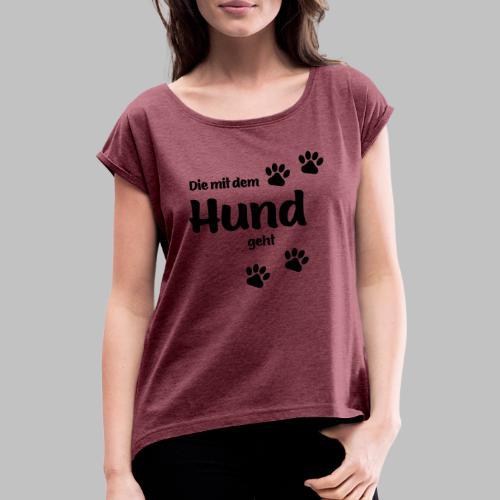 DIE MIT DEM HUND GEHT - Frauen T-Shirt mit gerollten Ärmeln