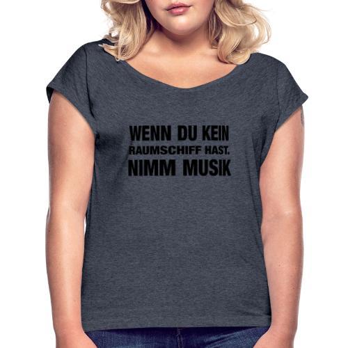Wenn du kein Raumschiff hast nimm Musik Spruch - Frauen T-Shirt mit gerollten Ärmeln