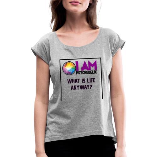 WHAT IS LIFE ANYWAY - Vrouwen T-shirt met opgerolde mouwen