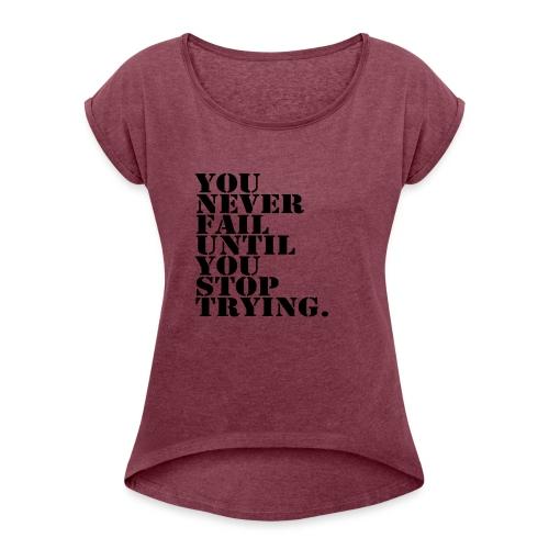 You never fail until you stop trying shirt - Naisten T-paita, jossa rullatut hihat