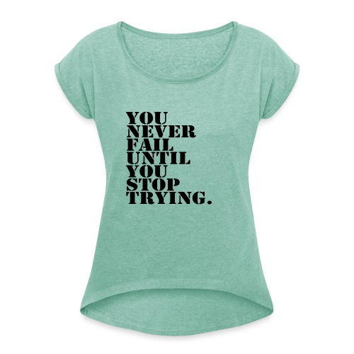 You never fail until you stop trying shirt - Naisten T-paita, jossa rullatut hihat