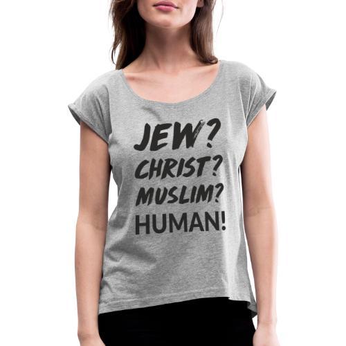Jew? Christ? Muslim? Human! - Frauen T-Shirt mit gerollten Ärmeln