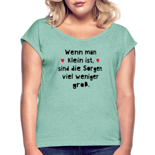 Wenn man klein ist sind die Sorgen viel weniger gr - Frauen T-Shirt mit gerollten Ärmeln