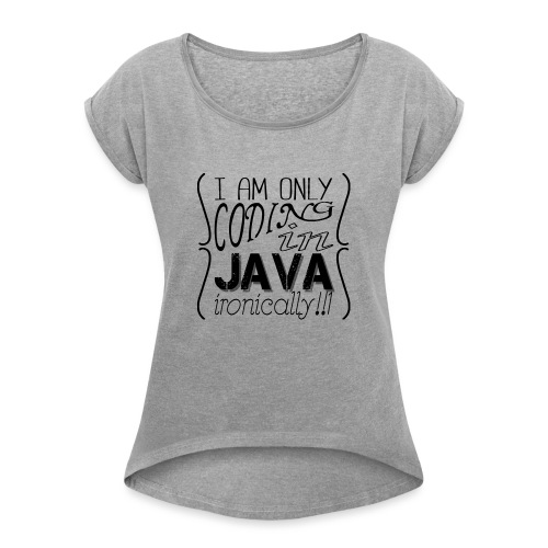 I am only coding in Java ironically!!1 - Women's T-Shirt with rolled up sleeves