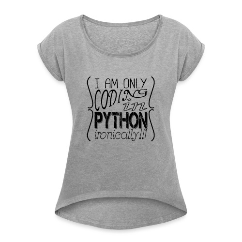 I am only coding in Python ironically!!1 - Women's T-Shirt with rolled up sleeves