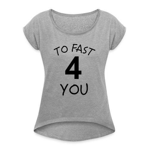 To Fast 4 You - Frauen T-Shirt mit gerollten Ärmeln