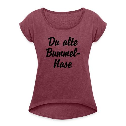 Du alte Bummel Nase - Frauen T-Shirt mit gerollten Ärmeln