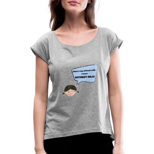 When I say without milk I mean WITHOUT MILK - Frauen T-Shirt mit gerollten Ärmeln