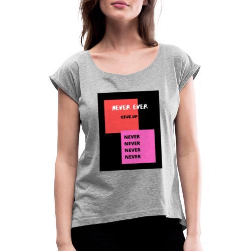 Never ever give up - Vrouwen T-shirt met opgerolde mouwen