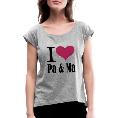 i love pa ma - Vrouwen T-shirt met opgerolde mouwen