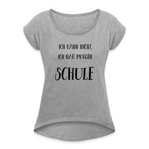 Ich kann nicht, ich hab morgen Schule - Frauen T-Shirt mit gerollten Ärmeln