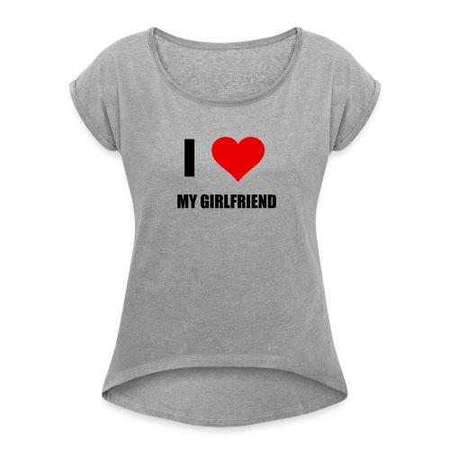 I LOVE MY GIRLDFRIEND - Frauen T-Shirt mit gerollten Ärmeln