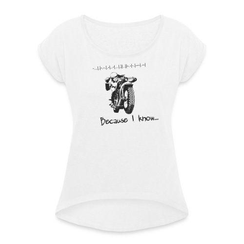 Because I know - Women's T-Shirt with rolled up sleeves