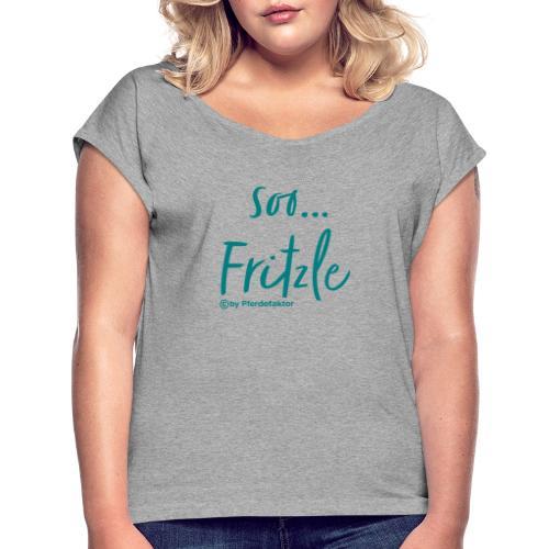 soo ... Fritzle - Frauen T-Shirt mit gerollten Ärmeln