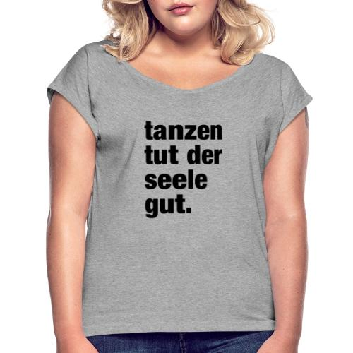 tanzen tut der seele gut. / Rave T-Shirt Design / - Frauen T-Shirt mit gerollten Ärmeln