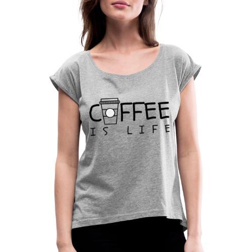 Coffee is Life - Frauen T-Shirt mit gerollten Ärmeln