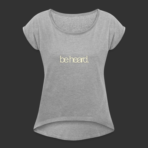 be heard - Vrouwen T-shirt met opgerolde mouwen