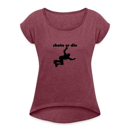 skate or die - Frauen T-Shirt mit gerollten Ärmeln